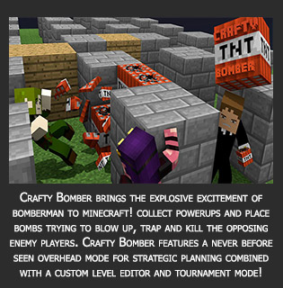 Crafty Bomber bring the explosive excitement of bomberman to minecraft! collect powerups and place bombs trying to blow up, trap and kill the opposing enemy players. Crafty Bomber features a never before seen overhead mode for strategic planning combined with a custom level editor and tournament mode!