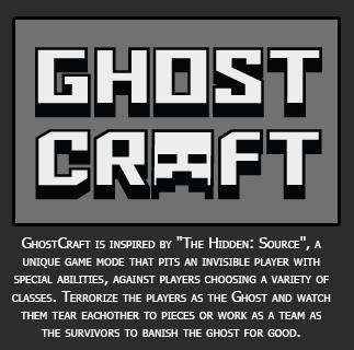 Ghostcraft is inspired by The Hidden: Source, a unique game mode that pits an invisible player choosing a variety of classes.  Terrorize the players as the Ghost and watch them tear each other to piece or work as a team as the survivors to banish the ghost for good.