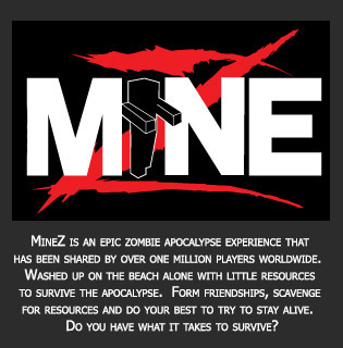MineZ is an epic zombie apocalypse experience that has been shared by over one million players worldwide.  Washed up on the beach alone with little resources to survive the apocalypse.  Form friendships, scavenge for resources and do your best to try to stay alive.  Do you have what it takes to survive?